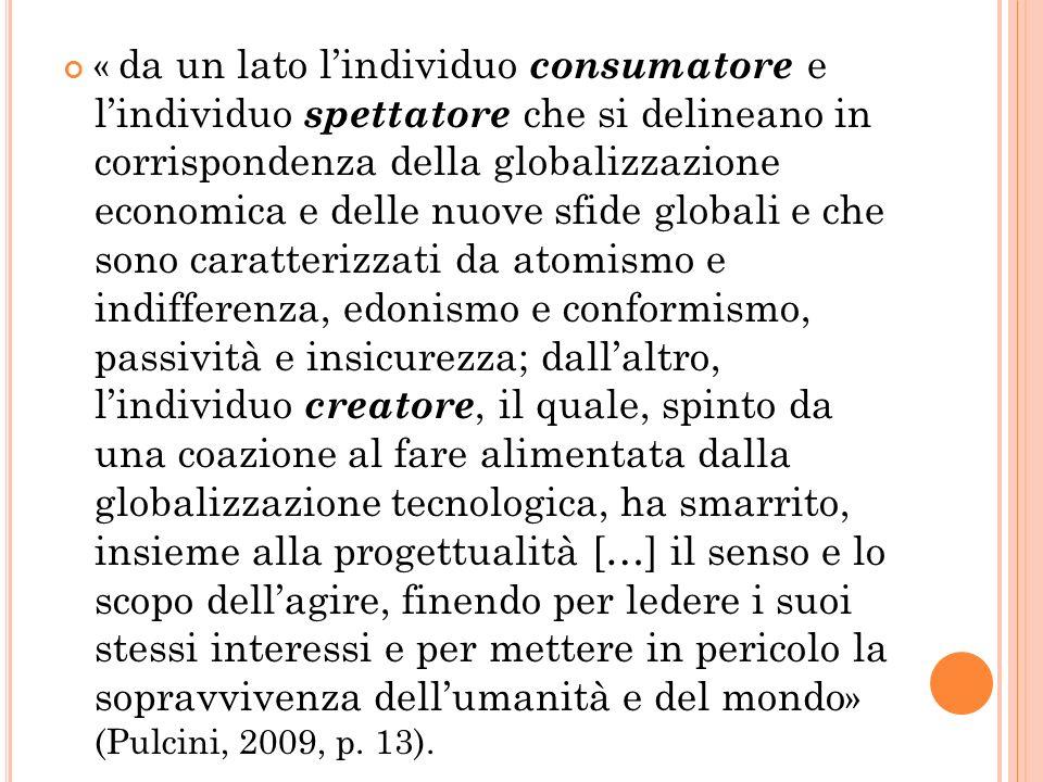 « da un lato l'individuo consumatore e l'individuo spettatore che si delineano in corrispondenza della globalizzazione economica e delle nuove sfide globali e che sono caratterizzati da atomismo e indifferenza, edonismo e conformismo, passività e insicurezza; dall'altro, l'individuo creatore, il quale, spinto da una coazione al fare alimentata dalla globalizzazione tecnologica, ha smarrito, insieme alla progettualità […] il senso e lo scopo dell'agire, finendo per ledere i suoi stessi interessi e per mettere in pericolo la sopravvivenza dell'umanità e del mondo» (Pulcini, 2009, p.
